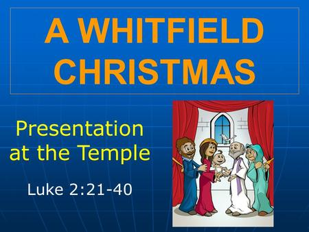 A WHITFIELD CHRISTMAS Presentation at the Temple Luke 2:21-40.