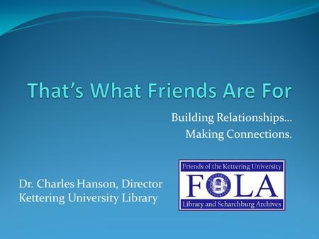 Building Relationships… Making Connections. Dr. Charles Hanson, Director Kettering University Library.