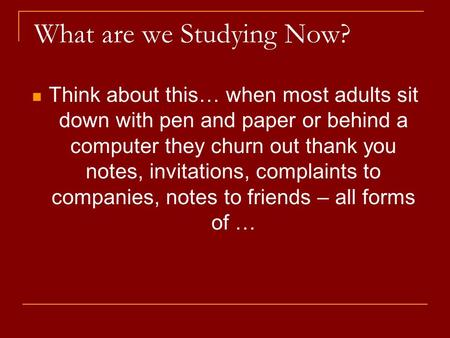 What are we Studying Now? Think about this… when most adults sit down with pen and paper or behind a computer they churn out thank you notes, invitations,