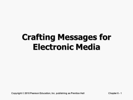 Copyright © 2010 Pearson Education, Inc. publishing as Prentice HallChapter 6 - 1 Crafting Messages for Electronic Media.