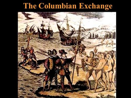 The Columbian Exchange. Before 1492 Two very different ecosystems Two different disease pools Two sets of flora and fauna Two sets of culturally diverse.