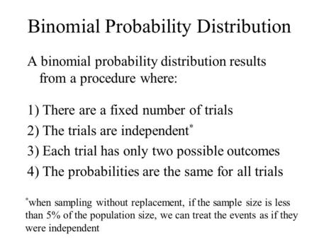 Binomial Probability Distribution A binomial probability distribution results from a procedure where: 1) There are a fixed number of trials 2) The trials.