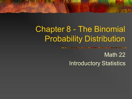 Math 22 Introductory Statistics Chapter 8 - The Binomial Probability Distribution.