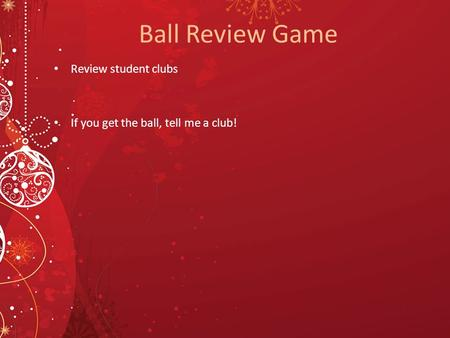 Ball Review Game Review student clubs If you get the ball, tell me a club!