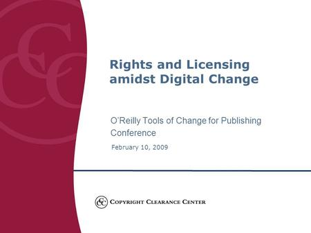 O'Reilly Tools of Change for Publishing Conference February 10, 2009 Rights and Licensing amidst Digital Change.