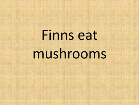 "Finns eat mushrooms. In Finland people use mushrooms to many foods. Before useing the people have to ""ryöpätä"", some mushrooms. ""Ryöpätä"" means mushroom."