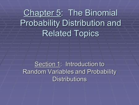Chapter 5: The Binomial Probability Distribution and Related Topics Section 1: Introduction to Random Variables and Probability Distributions.