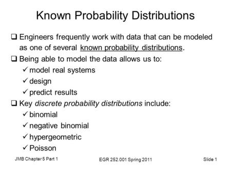 JMB Chapter 5 Part 1 EGR 252.001 Spring 2011 Slide 1 Known Probability Distributions  Engineers frequently work with data that can be modeled as one of.