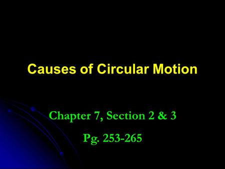 Causes of Circular Motion Chapter 7, Section 2 & 3 Pg. 253-265.