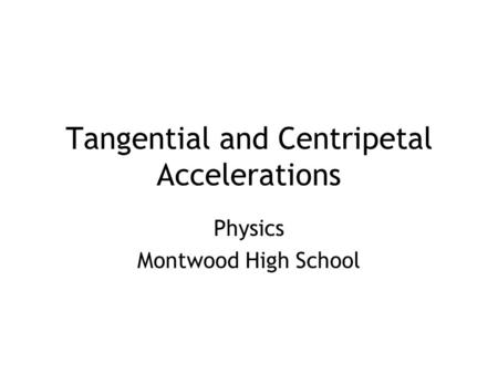 Tangential and Centripetal Accelerations Physics Montwood High School.