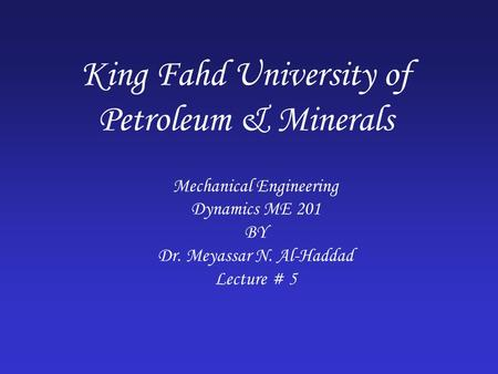 King Fahd University of Petroleum & Minerals Mechanical Engineering Dynamics ME 201 BY Dr. Meyassar N. Al-Haddad Lecture # 5.