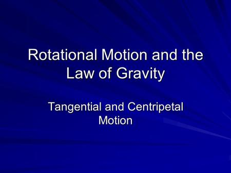 Rotational Motion and the Law of Gravity Tangential and Centripetal Motion.