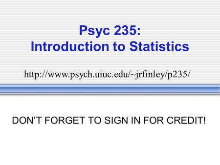 Psyc 235: Introduction to Statistics DON'T FORGET TO SIGN IN FOR CREDIT!