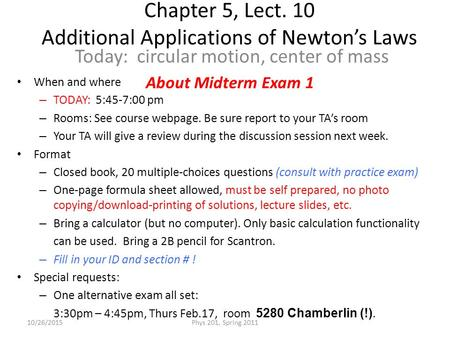 Chapter 5, Lect. 10 Additional Applications of Newton's Laws Today: circular motion, center of mass 10/26/2015Phys 201, Spring 2011 When and where – TODAY: