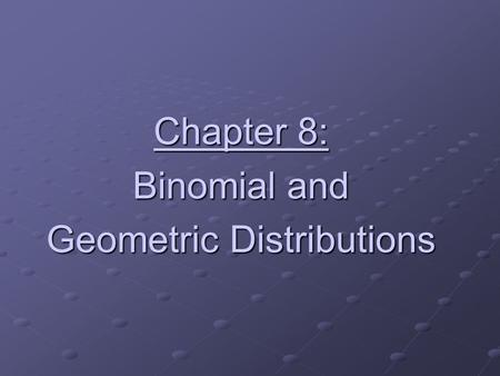 Chapter 8: Binomial and Geometric Distributions. Binomial vs. Geometric The Binomial Setting The Geometric Setting 1.Each observation falls into one of.