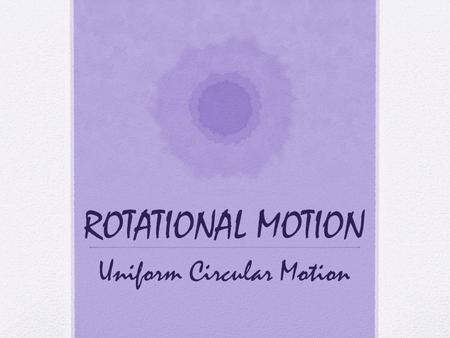 ROTATIONAL MOTION Uniform Circular Motion. Uniform Circular Motion Riding on a Ferris wheel or carousel  Once a constant rate of rotation is reached.
