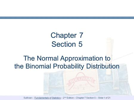 Sullivan – Fundamentals of Statistics – 2 nd Edition – Chapter 7 Section 5 – Slide 1 of 21 Chapter 7 Section 5 The Normal Approximation to the Binomial.