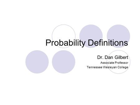 Probability Definitions Dr. Dan Gilbert Associate Professor Tennessee Wesleyan College.