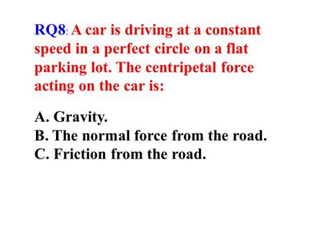 RQ8: A car is driving at a constant speed in a perfect circle on a flat parking lot. The centripetal force acting on the car is: A. Gravity. B. The normal.