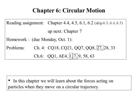 In this chapter we will learn about the forces acting on particles when they move on a circular trajectory. Chapter 6: Circular Motion Reading assignment: