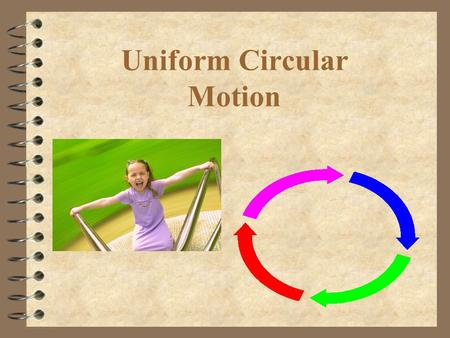 Uniform Circular Motion. What is uniform circular motion? 4 Movement of an object at constant speed around a circle with a fixed radius 4 Can the velocity.