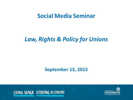 Social Media Seminar Law, Rights & Policy for Unions September 15, 2015.