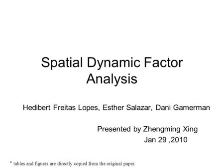 Spatial Dynamic Factor Analysis Hedibert Freitas Lopes, Esther Salazar, Dani Gamerman Presented by Zhengming Xing Jan 29,2010 * tables and figures are.