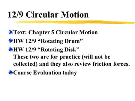 "12/9 Circular Motion  Text: Chapter 5 Circular Motion  HW 12/9 ""Rotating Drum""  HW 12/9 ""Rotating Disk"" These two are for practice (will not be collected)"