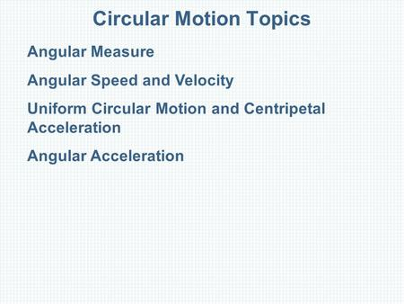 Circular Motion Topics Angular Measure Angular Speed and Velocity Uniform Circular Motion and Centripetal Acceleration Angular Acceleration.