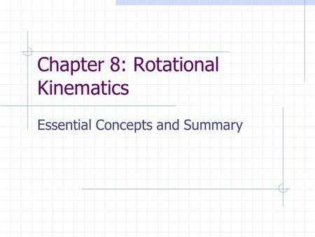Chapter 8: Rotational Kinematics Essential Concepts and Summary.