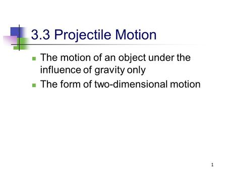 3.3 Projectile Motion The motion of an object under the influence of gravity only The form of two-dimensional motion.