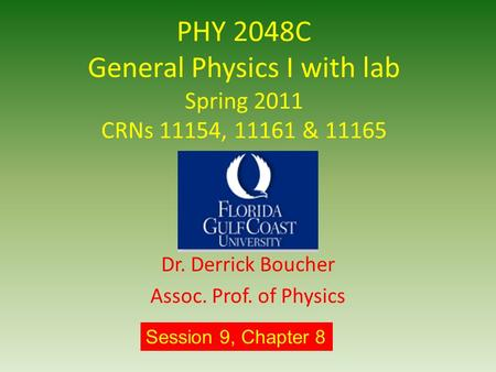 PHY 2048C General Physics I with lab Spring 2011 CRNs 11154, 11161 & 11165 Dr. Derrick Boucher Assoc. Prof. of Physics Session 9, Chapter 8.