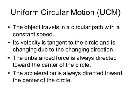 Uniform Circular Motion (UCM) The object travels in a circular path with a constant speed. Its velocity is tangent to the circle and is changing due to.