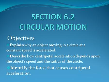 Objectives  Explain why an object moving in a circle at a constant speed is accelerated.  Describe how centripetal acceleration depends upon the object's.
