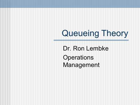 Queueing Theory Dr. Ron Lembke Operations Management.
