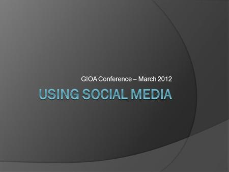 "GIOA Conference – March 2012. ""Facebook Me"" TRUST THEN WHY CARE?"
