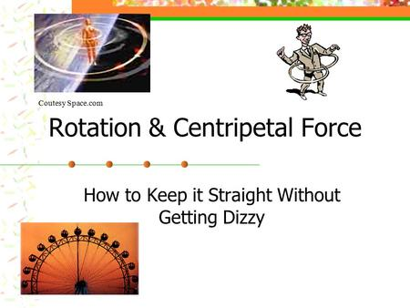 Rotation & Centripetal Force How to Keep it Straight Without Getting Dizzy Coutesy Space.com.
