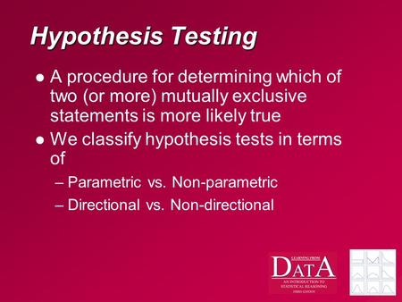 Hypothesis Testing A procedure for determining which of two (or more) mutually exclusive statements is more likely true We classify hypothesis tests in.