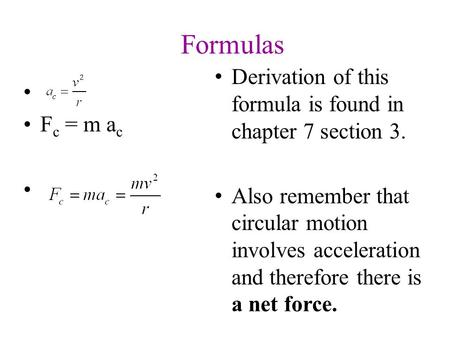 Derivation of this formula is found in chapter 7 section 3. Also remember that circular motion involves acceleration and therefore there is a net force.