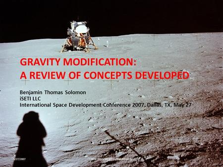 GRAVITY MODIFICATION: A REVIEW OF CONCEPTS DEVELOPED Benjamin Thomas Solomon iSETI LLC International Space Development Conference 2007, Dallas, TX, May.