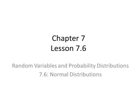 Chapter 7 Lesson 7.6 Random Variables and Probability Distributions 7.6: Normal Distributions.