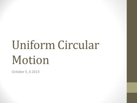 Uniform Circular Motion October 5, 6 2015. Circular Motion A is towards the center. V is tangential to the motion Speed is constant, V changes A force.