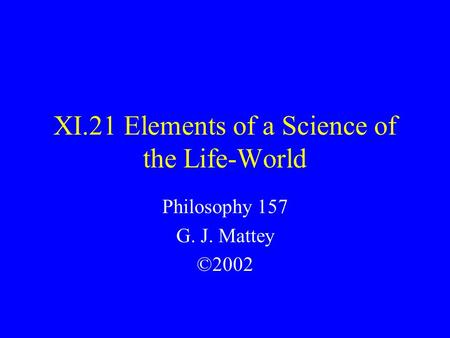 XI.21 Elements of a Science of the Life-World Philosophy 157 G. J. Mattey ©2002.