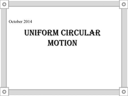 "October 2014 Uniform Circular Motion. Uniform circular motion What does the word ""uniform"" mean here? constant radius and constant speed Velocity vector."