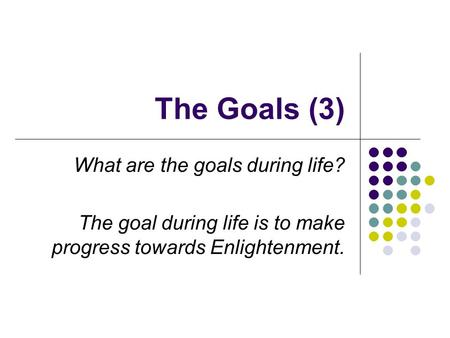 The Goals (3) What are the goals during life? The goal during life is to make progress towards Enlightenment.