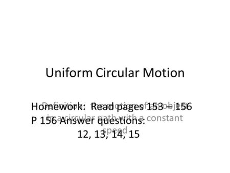Uniform Circular Motion Definition: the motion of an object in a circular path with a constant speed Homework: Read pages 153 – 156 P 156 Answer questions: