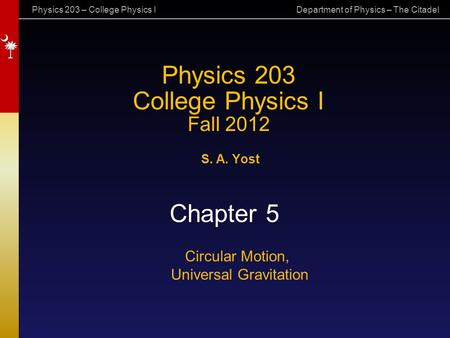 Physics 203 – College Physics I Department of Physics – The Citadel Physics 203 College Physics I Fall 2012 S. A. Yost Chapter 5 Circular Motion, Universal.