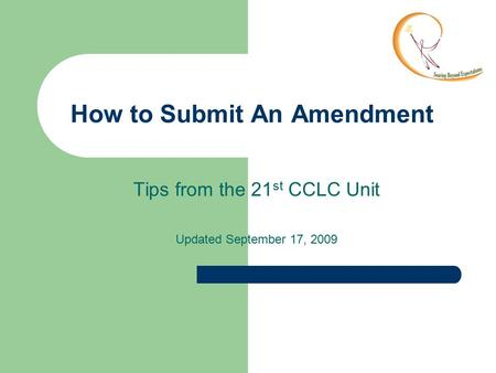 How to Submit An Amendment Tips from the 21 st CCLC Unit Updated September 17, 2009.