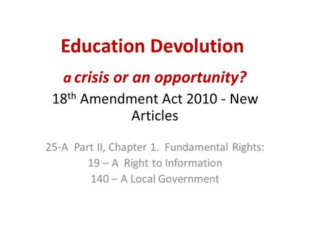 Education Devolution a crisis or an opportunity? 18 th Amendment Act 2010 - New Articles 25-A Part II, Chapter 1. Fundamental Rights: 19 – A Right to Information.