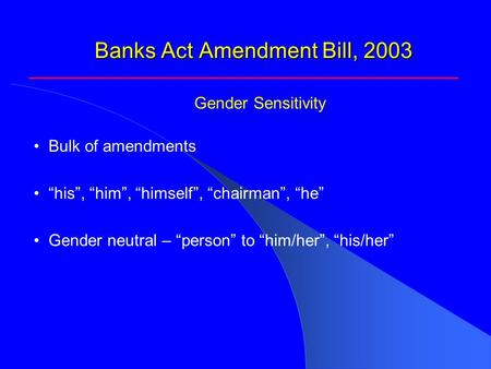 "Banks Act Amendment Bill, 2003 Bulk of amendments ""his"", ""him"", ""himself"", ""chairman"", ""he"" Gender neutral – ""person"" to ""him/her"", ""his/her"" Gender Sensitivity."